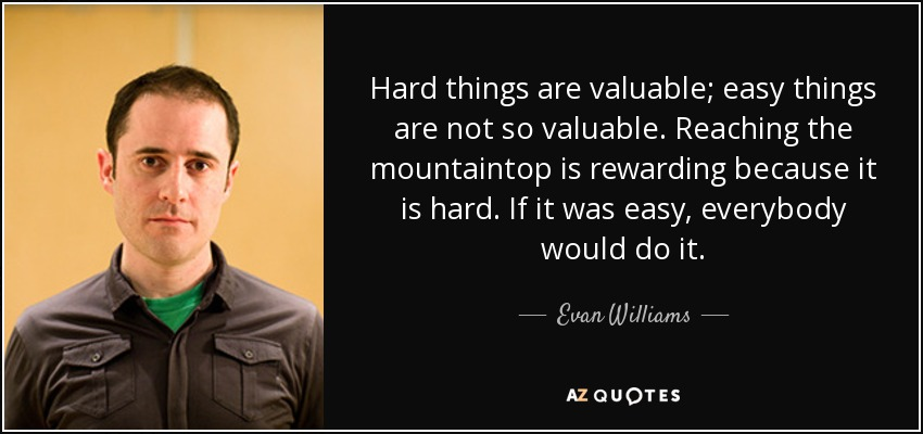 Hard things are valuable; easy things are not so valuable. Reaching the mountaintop is rewarding because it is hard. If it was easy, everybody would do it. - Evan Williams