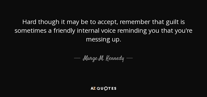 Hard though it may be to accept, remember that guilt is sometimes a friendly internal voice reminding you that you're messing up. - Marge M. Kennedy