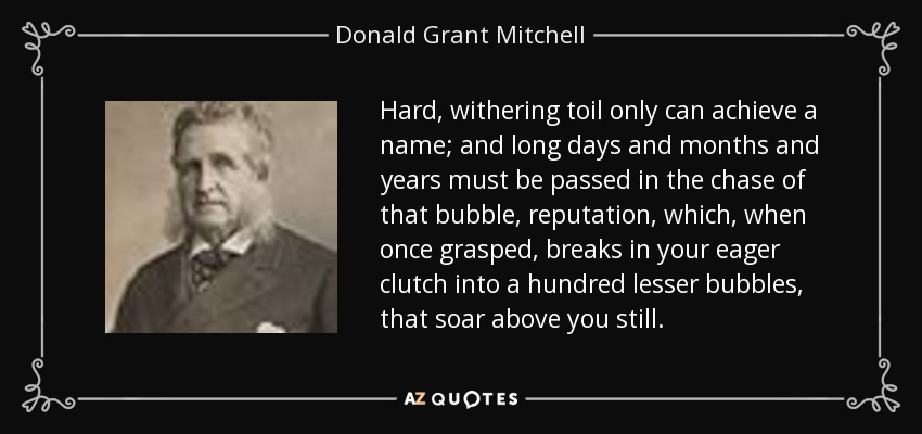 Hard, withering toil only can achieve a name; and long days and months and years must be passed in the chase of that bubble, reputation, which, when once grasped, breaks in your eager clutch into a hundred lesser bubbles, that soar above you still. - Donald Grant Mitchell