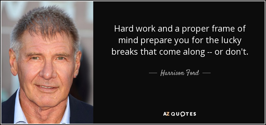 Hard work and a proper frame of mind prepare you for the lucky breaks that come along -- or don't. - Harrison Ford