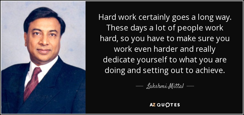 Hard work certainly goes a long way. These days a lot of people work hard, so you have to make sure you work even harder and really dedicate yourself to what you are doing and setting out to achieve. - Lakshmi Mittal