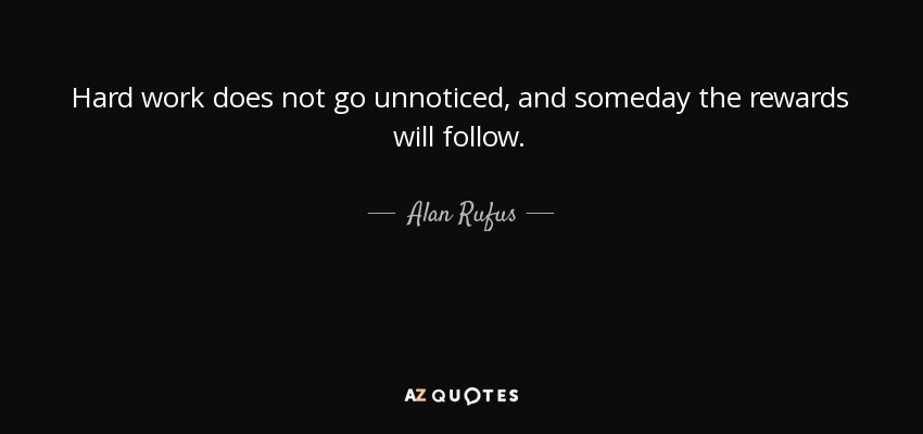 Hard work does not go unnoticed, and someday the rewards will follow. - Alan Rufus