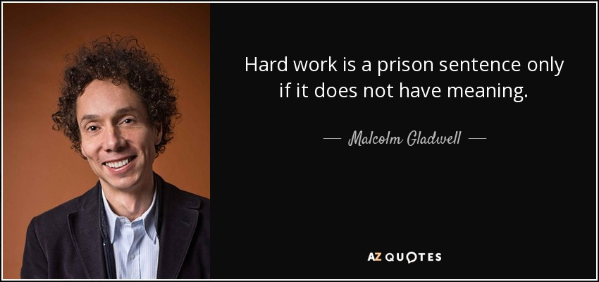 Hard work is a prison sentence only if it does not have meaning. - Malcolm Gladwell