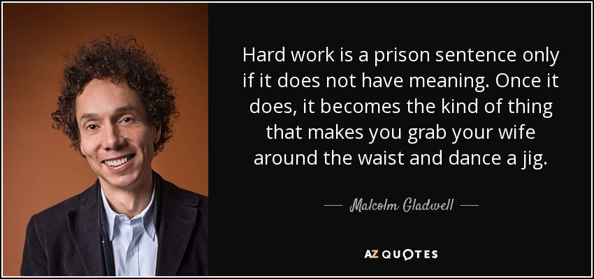 Hard work is a prison sentence only if it does not have meaning. Once it does, it becomes the kind of thing that makes you grab your wife around the waist and dance a jig. (150) - Malcolm Gladwell