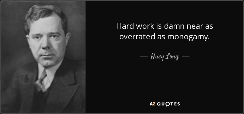 Hard work is damn near as overrated as monogamy. - Huey Long