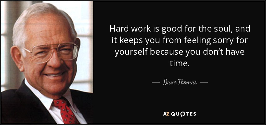 Hard work is good for the soul, and it keeps you from feeling sorry for yourself because you don't have time. - Dave Thomas