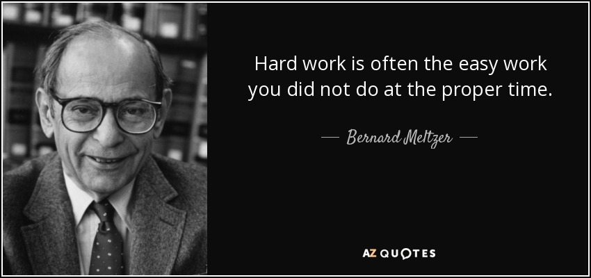 Hard work is often the easy work you did not do at the proper time. - Bernard Meltzer