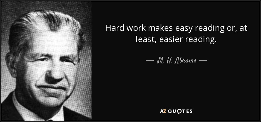Hard work makes easy reading or, at least, easier reading. - M. H. Abrams