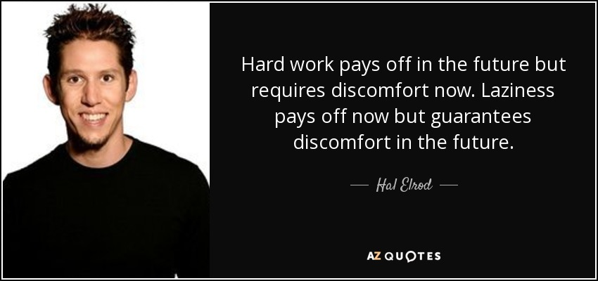 Hard work pays off in the future but requires discomfort now. Laziness pays off now but guarantees discomfort in the future. - Hal Elrod