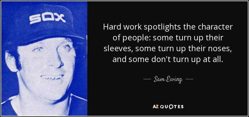 Hard work spotlights the character of people: some turn up their sleeves, some turn up their noses, and some don't turn up at all. - Sam Ewing
