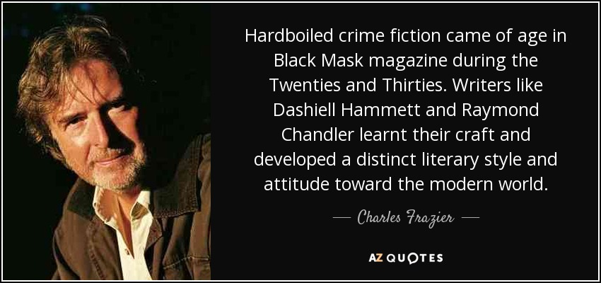 Hardboiled crime fiction came of age in Black Mask magazine during the Twenties and Thirties. Writers like Dashiell Hammett and Raymond Chandler learnt their craft and developed a distinct literary style and attitude toward the modern world. - Charles Frazier