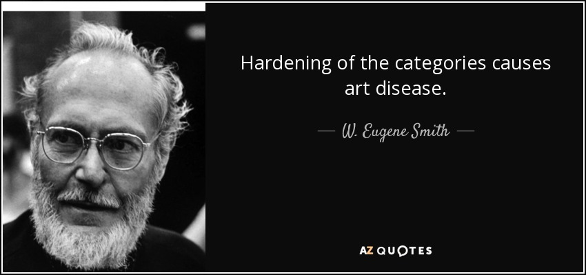 Hardening of the categories causes art disease. - W. Eugene Smith