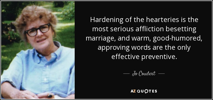 Hardening of the hearteries is the most serious affliction besetting marriage, and warm, good-humored, approving words are the only effective preventive. - Jo Coudert