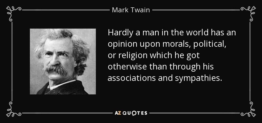 Hardly a man in the world has an opinion upon morals, political, or religion which he got otherwise than through his associations and sympathies. - Mark Twain