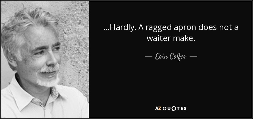 ...Hardly. A ragged apron does not a waiter make. - Eoin Colfer