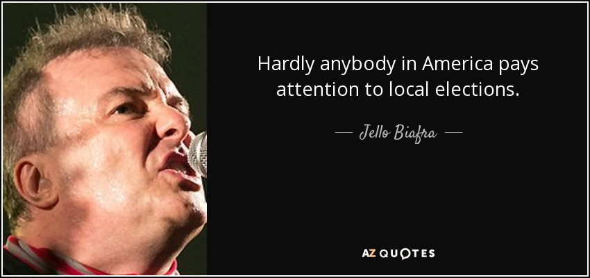 Hardly anybody in America pays attention to local elections. - Jello Biafra