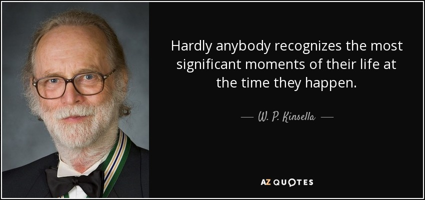Hardly anybody recognizes the most significant moments of their life at the time they happen. - W. P. Kinsella