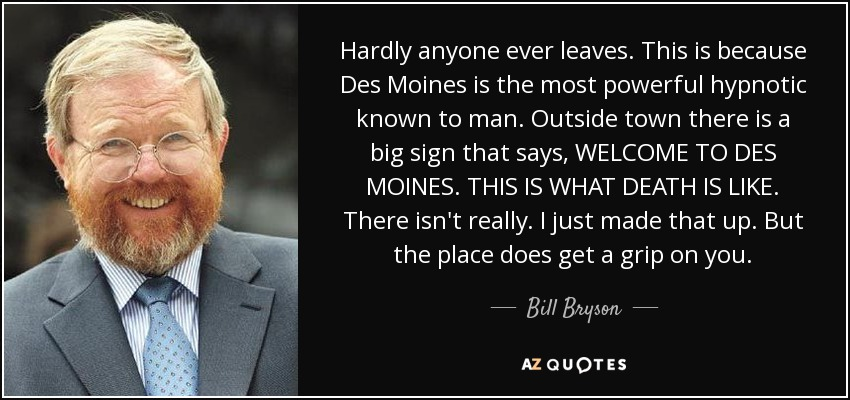 Hardly anyone ever leaves. This is because Des Moines is the most powerful hypnotic known to man. Outside town there is a big sign that says, WELCOME TO DES MOINES. THIS IS WHAT DEATH IS LIKE. There isn't really. I just made that up. But the place does get a grip on you. - Bill Bryson