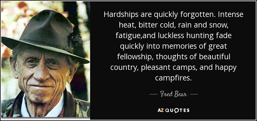 Hardships are quickly forgotten. Intense heat, bitter cold, rain and snow, fatigue,and luckless hunting fade quickly into memories of great fellowship, thoughts of beautiful country, pleasant camps, and happy campfires. - Fred Bear