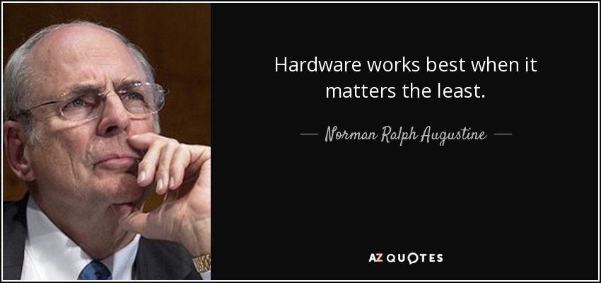Hardware works best when it matters the least. - Norman Ralph Augustine