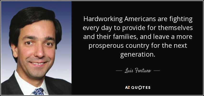 Hardworking Americans are fighting every day to provide for themselves and their families, and leave a more prosperous country for the next generation. - Luis Fortuno