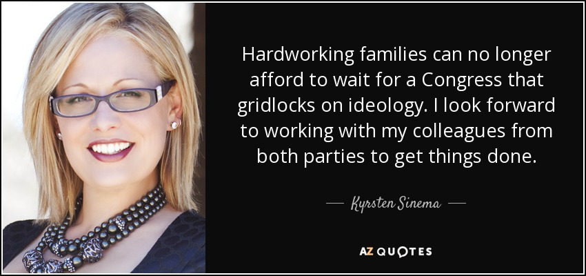 Hardworking families can no longer afford to wait for a Congress that gridlocks on ideology. I look forward to working with my colleagues from both parties to get things done. - Kyrsten Sinema