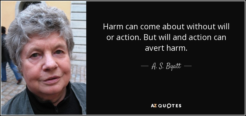 Harm can come about without will or action. But will and action can avert harm. - A. S. Byatt