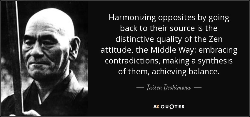 Harmonizing opposites by going back to their source is the distinctive quality of the Zen attitude, the Middle Way: embracing contradictions, making a synthesis of them, achieving balance. - Taisen Deshimaru