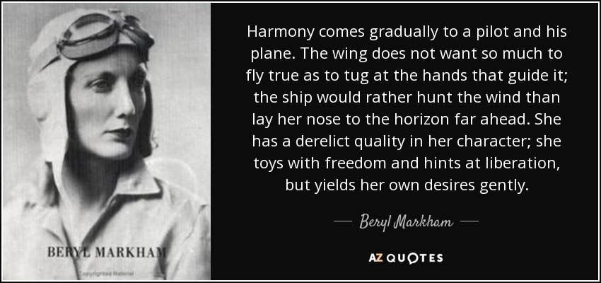 Harmony comes gradually to a pilot and his plane. The wing does not want so much to fly true as to tug at the hands that guide it; the ship would rather hunt the wind than lay her nose to the horizon far ahead. She has a derelict quality in her character; she toys with freedom and hints at liberation, but yields her own desires gently. - Beryl Markham