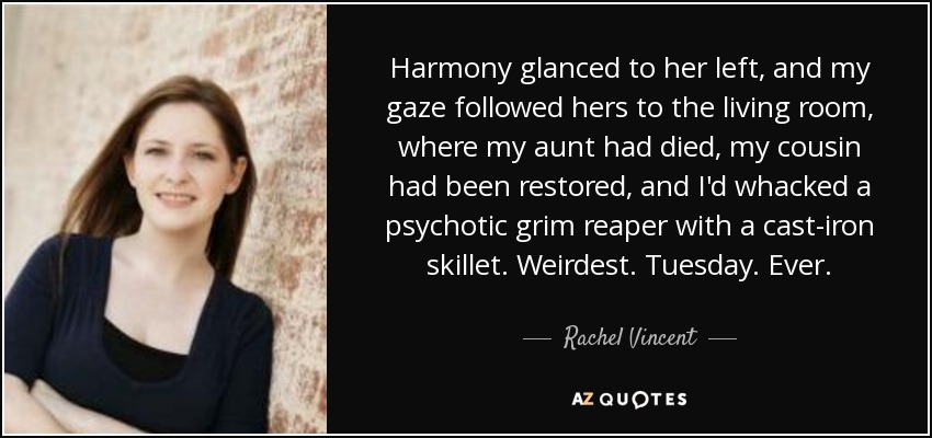 Harmony glanced to her left, and my gaze followed hers to the living room, where my aunt had died, my cousin had been restored, and I'd whacked a psychotic grim reaper with a cast-iron skillet. Weirdest. Tuesday. Ever. - Rachel Vincent