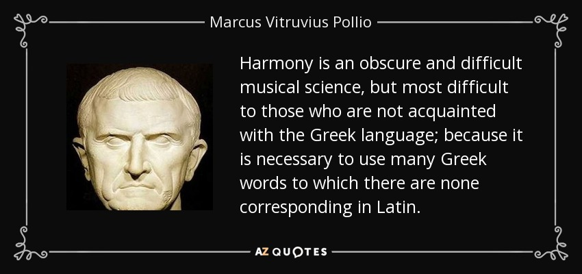 Harmony is an obscure and difficult musical science, but most difficult to those who are not acquainted with the Greek language; because it is necessary to use many Greek words to which there are none corresponding in Latin. - Marcus Vitruvius Pollio