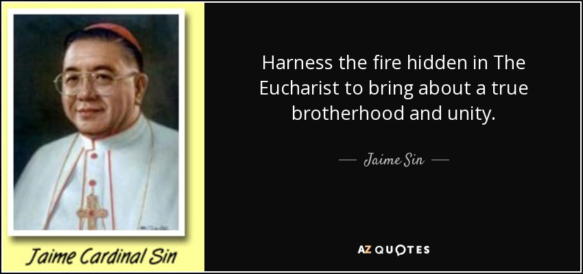 Harness the fire hidden in The Eucharist to bring about a true brotherhood and unity. - Jaime Sin