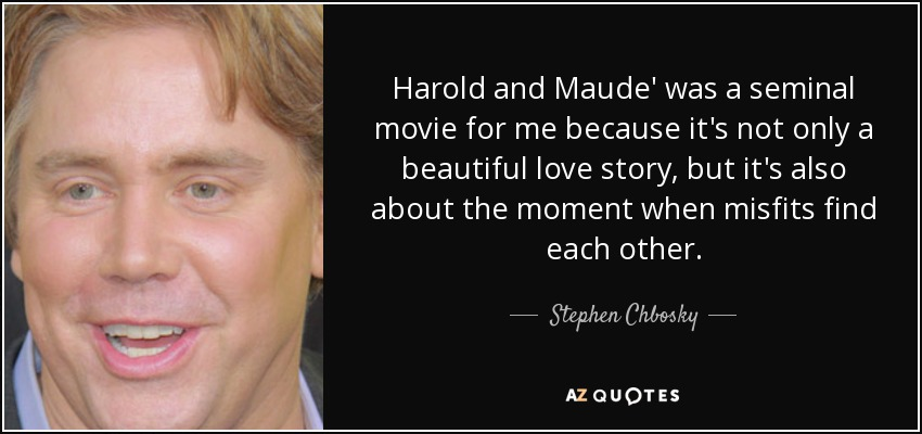 Harold and Maude' was a seminal movie for me because it's not only a beautiful love story, but it's also about the moment when misfits find each other. - Stephen Chbosky
