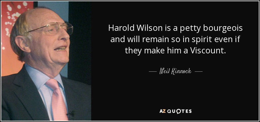 Harold Wilson is a petty bourgeois and will remain so in spirit even if they make him a Viscount. - Neil Kinnock