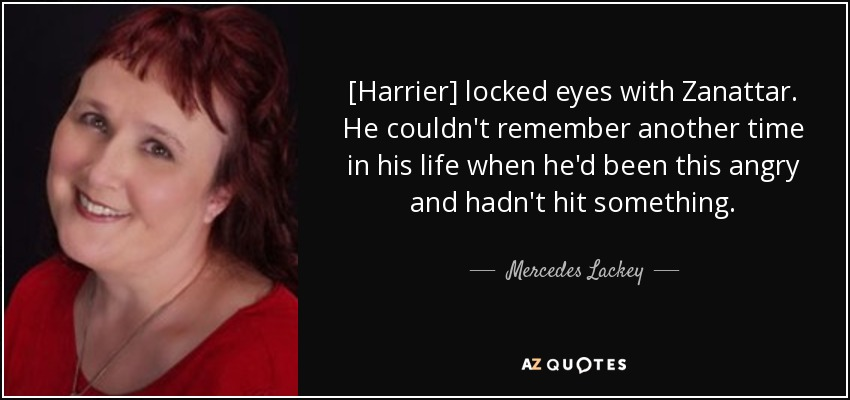 [Harrier] locked eyes with Zanattar. He couldn't remember another time in his life when he'd been this angry and hadn't hit something. - Mercedes Lackey