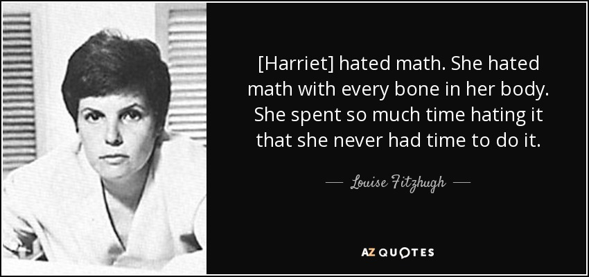 [Harriet] hated math. She hated math with every bone in her body. She spent so much time hating it that she never had time to do it. - Louise Fitzhugh
