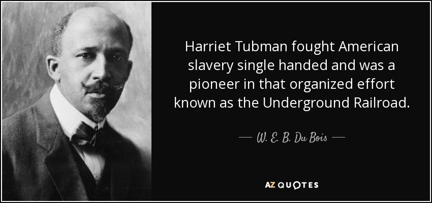 Harriet Tubman fought American slavery single handed and was a pioneer in that organized effort known as the Underground Railroad. - W. E. B. Du Bois