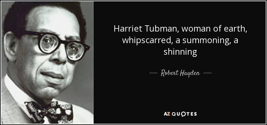 Harriet Tubman, woman of earth, whipscarred, a summoning, a shinning - Robert Hayden