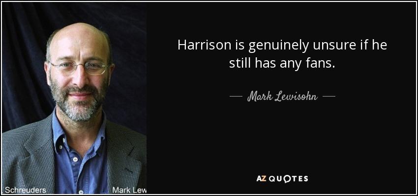 Harrison is genuinely unsure if he still has any fans. - Mark Lewisohn