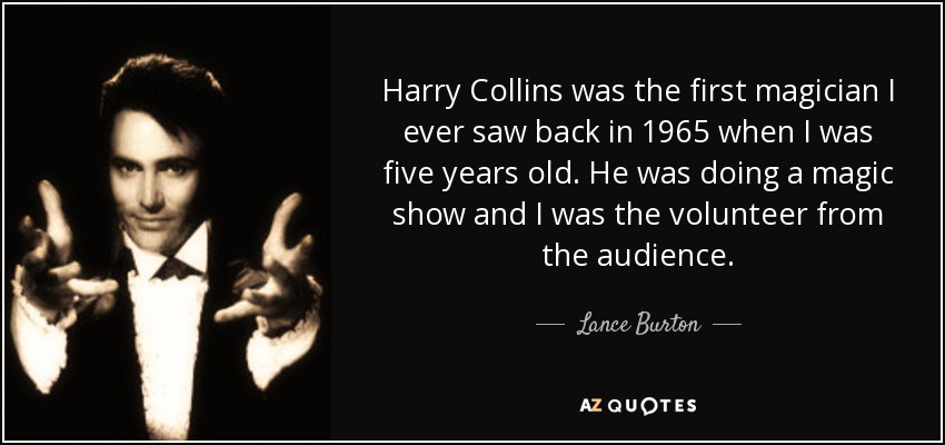 Harry Collins was the first magician I ever saw back in 1965 when I was five years old. He was doing a magic show and I was the volunteer from the audience. - Lance Burton