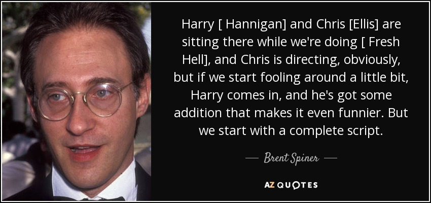 Harry [ Hannigan] and Chris [Ellis] are sitting there while we're doing [ Fresh Hell], and Chris is directing, obviously, but if we start fooling around a little bit, Harry comes in, and he's got some addition that makes it even funnier. But we start with a complete script. - Brent Spiner