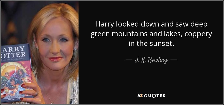 Harry looked down and saw deep green mountains and lakes, coppery in the sunset. - J. K. Rowling