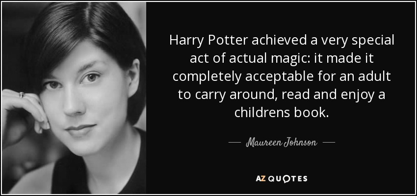 Harry Potter achieved a very special act of actual magic: it made it completely acceptable for an adult to carry around, read and enjoy a childrens book. - Maureen Johnson