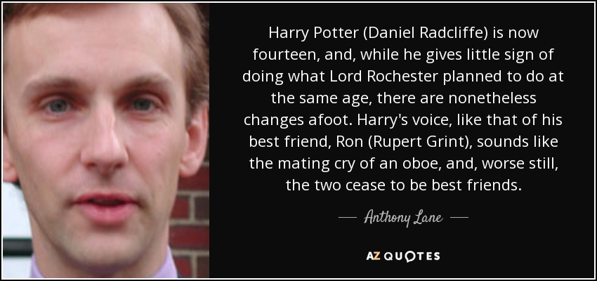 Harry Potter (Daniel Radcliffe) is now fourteen, and, while he gives little sign of doing what Lord Rochester planned to do at the same age, there are nonetheless changes afoot. Harry's voice, like that of his best friend, Ron (Rupert Grint), sounds like the mating cry of an oboe, and, worse still, the two cease to be best friends. - Anthony Lane