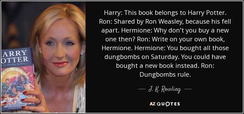 Harry: This book belongs to Harry Potter. Ron: Shared by Ron Weasley, because his fell apart. Hermione: Why don't you buy a new one then? Ron: Write on your own book, Hermione. Hermione: You bought all those dungbombs on Saturday. You could have bought a new book instead. Ron: Dungbombs rule. - J. K. Rowling