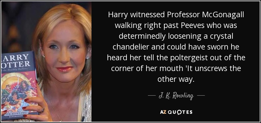 Harry witnessed Professor McGonagall walking right past Peeves who was determinedly loosening a crystal chandelier and could have sworn he heard her tell the poltergeist out of the corner of her mouth 'It unscrews the other way. - J. K. Rowling