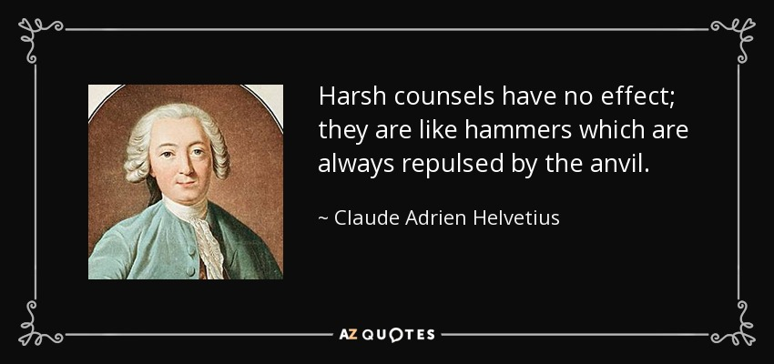 Harsh counsels have no effect; they are like hammers which are always repulsed by the anvil. - Claude Adrien Helvetius