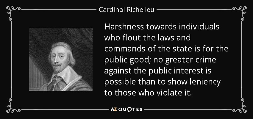 Harshness towards individuals who flout the laws and commands of the state is for the public good; no greater crime against the public interest is possible than to show leniency to those who violate it. - Cardinal Richelieu