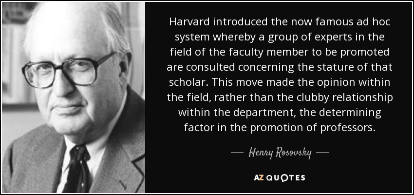 Harvard introduced the now famous ad hoc system whereby a group of experts in the field of the faculty member to be promoted are consulted concerning the stature of that scholar. This move made the opinion within the field, rather than the clubby relationship within the department, the determining factor in the promotion of professors. - Henry Rosovsky
