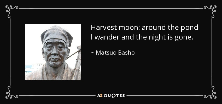 Harvest moon: around the pond I wander and the night is gone. - Matsuo Basho